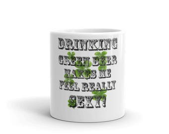 Drinking Green Beer Makes Me Feel Sexy! Mug