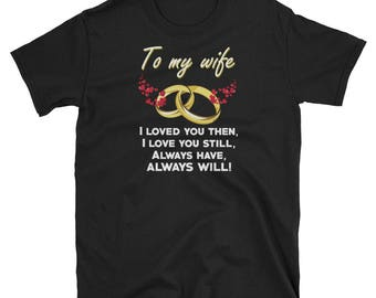 To my wife shirt - I loved you then, I Love you still, always have, always will shirt