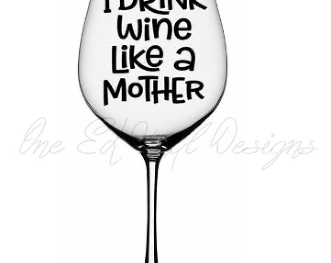 I Drink Wine Like a Mother - DIY Vinyl Decals Wine Glasses and more... Glass NOT Included