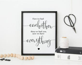First we had eachother, then we had you, now we have everything New Family/ New Baby print