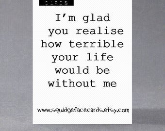 Anniversary, birthday, valentine, anti valentine card - I'm glad you realise how terrible your life would be without me