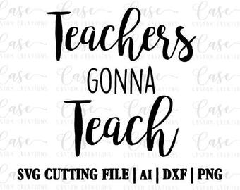 Teachers Gonna Teach SVG Cutting FIle, AI, Dxf and PNG | Instant Download | Cricut and Silhouette | Teacher Life | Teaching | School