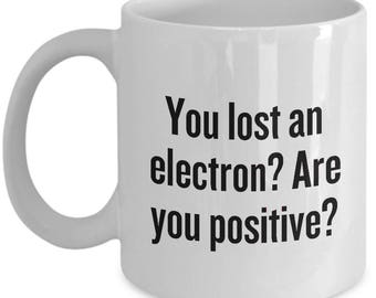 Funny Chemistry Mug - Gift for Chemist - You Lost an Electron? Are You Positive?