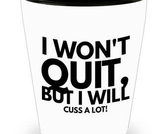 I Won't Quit, But I Will Cuss a LOT! Funny Saying on Cool Ceramic Shot Glass Makes a Perfect Gift!