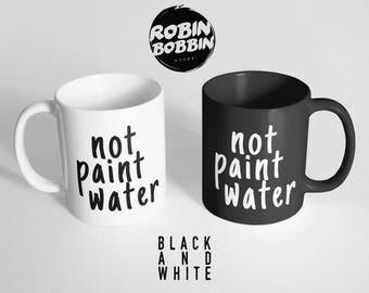 Not Paint Water Mug - Funny Coffee Mug, Large Mug, Funny Mug, Funny Gift for Friend, Quote Mug, Art Mug, Painter Mug, Black and White Mug