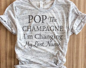 Pop the champagne im changing my last name shirt,engaged af,bride gift, bachelorette party shirt, bachelorette,bridal shirt,engagement shirt