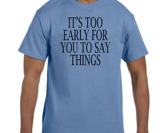 Funny Humor Tshirt It's Too Early For You To Say Things  model xx50568