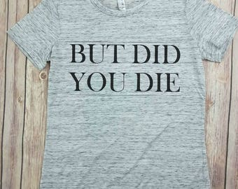But Did you Die, Tumblr Shirt, gym shirt, everything hurts & i'm dying, workout shirt, funny shirt, funny gym shirt, graphic shirt, trending