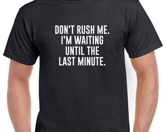 Don't Rush Me I'm Waiting Until the Last Minute Shirt- Funny Tshirt- Funny Gift Idea