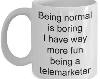 Telemarketer Gift-Being normal boring, fun being a telemarketer-Funny Coffee Cup-Tea Mug-present for telemarketer