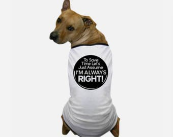 I'm Always Right T-Shirt - Designer Dog Sweaters - Large Breed Dog Clothes - Personalized Dog Clothes - Canine T Shirts