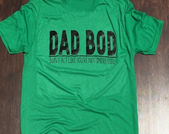 Dad Bod, don't act like you're not impressed shirt