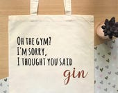 Oh the gym? I thought you said gin - Funny gin quote tote bag.  A novelty, reusable, shopping bag perfect for gin lovers