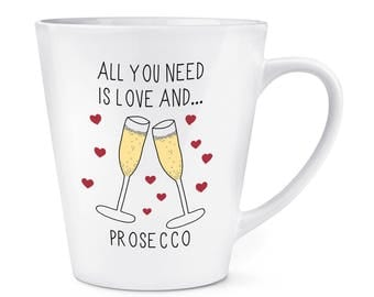 All You Need Is Love And Prosecco 12oz Latte Mug Cup
