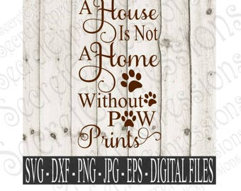 A House is Not A Home Without Paw Prints Svg | Digital Files for Cricut and Silhouette | Eps | Png | JPEG | DXF