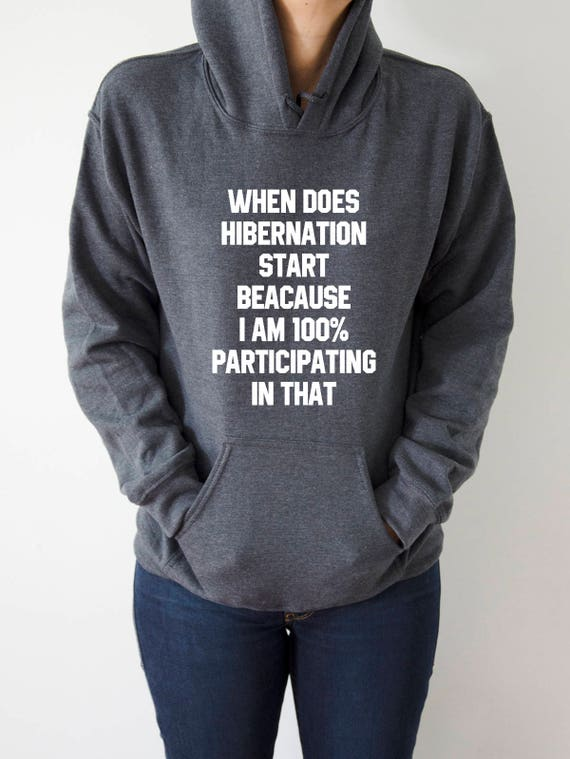 When Does HIBERNATION START beacause i am 100% participating in that Hoodies with funny quotes sarcastic humor sweatshirt blogs blogger 1gcM3JwnA