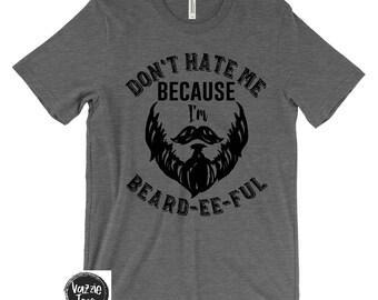 Don't Hate Me Because I'm Beard-EE-FUL - Men's Shirts - Beard Shirts - Dad Beards - Beard Gang - No Shave November - Unisex Adult SHirts