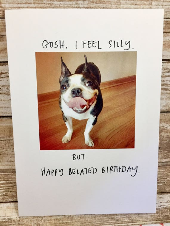 Boston Terrier Card, Belated Birthday Card, Birthday Card, Funny Birthday, Forgot your Birthday Card, Funny Dog Card
