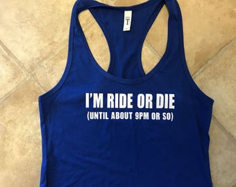 I'm Ride or Die (until about 9pm or so) Tank Top - Multiple colors available