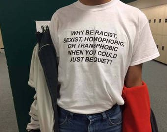 Why Be Racist Sexist Homophobic Transphobic When You Can Just Be Quiet T-shirt White, Gay Festival T Shirt, LGBT Tumblr T Shirt