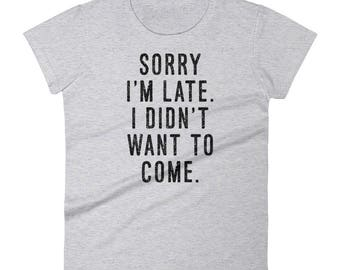 Sorry I'm Late, I Didn't Want To Come - Women's T-Shirt - Funny, Graphic Tee, Grunge Text