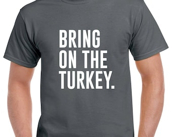 Bring on the Turkey Shirt- Thanksgiving Tshirt- Funny Thanksgiving Tee