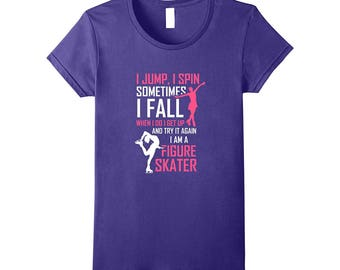 Figure Skater Shirt - Figure Skater Gift - Figure Skating Top - I Jump I Spin, Sometimes I Fall I Get Up Again, I Am A Figure Skater