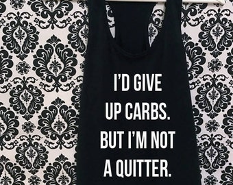 I's Give up Carbs, But i'm not a Quitter | Cute Racerback Tank Top | Custom T Shirt | Create Your Own T Shirt | Custom Sayings |Graphic Tees