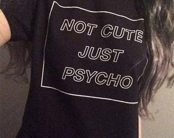not cute just psycho, tumblr shirts, hipster, grunge, instagram, tshirt with sayings, slogan, funny shirts, teen gift, aesthetic