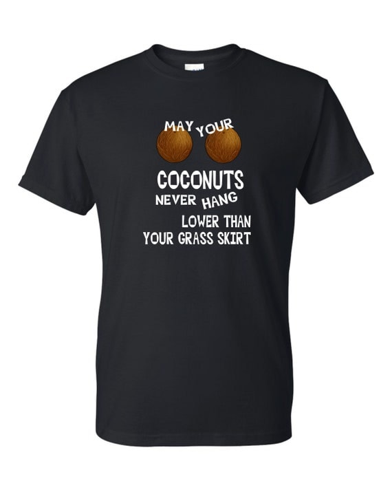 May your coconut never hang lower then your grass shirt shirt, ,, Mother's day shirt, Funny birthday shirt, LOL birthday shirt