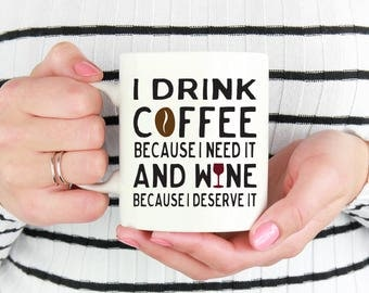 Funny Coffee Mug, I Drink Coffee Because I Need It And Wine Because I Deserve It, Unique Coffee Mug, Coffee Lover Gift, Gift For Her 1025