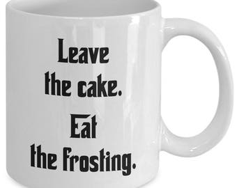 LEAVE THE CAKE. Eat the Frosting. Funny Novelty Mug - Gift for Cake Lovers - The Godfather Fans - 11 oz white coffee tea cup