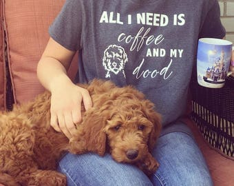 All I Need is Coffee and my Dood - Womens Dog Mom Shirt