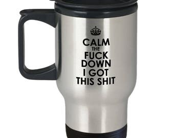 Funny Travel Mug - Sarcasm Gift - Funny Present - Calm the Fuck Down - I Got This Shit - 14 oz Stainless Steel