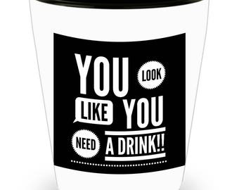You Look Like You Need a Drink!!! Funny Saying on White Ceramic Shot Glass!