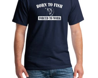 Born To Fish Forced to Work T-Shirt, Fishing T-Shirt, Fish T-Shirt, Hobby T-Shirt, Dad Shirt, Father Fishing Shirt, Fishing Shirt, Fish Tee
