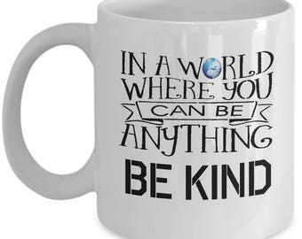 In A World Where You Can Be Anything Be Kind Mug - Ceramic Mug For Coffee And Tea, 11oz and 15oz, Made In The USA