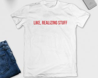Like, Realizing Stuff T-Shirt - Funny Tee - Kylie Jenner Shirt - Kardashian - Black, White or Grey - S M L XL