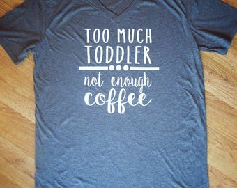 Too Much Toddler Not Enough Coffee shirt. Funny mom shirt, toddler mom shirt, mom shirt, coffee shirt