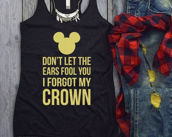 Don't Let The Ears Fool You, I Forgot My Crown Disney Tank Top, Disney Tank Top, Disneyland Trip, Disney Shirts, Disneyland Shirts