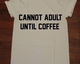 Cannot Adult Until Coffee T shirt Tumblr