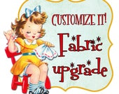 CUSTOM FEATURE:  Fabric Upgrade-- choose specialized, rare or hard to find, or custom printed fabrics for your order by special request