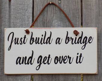 Rustic wooden sign, Just build a bridge and get over it , home decor. 4 inches by 8 inches