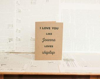 Fixer Upper Card : I Love You More Than Joanna Loves Shiplap