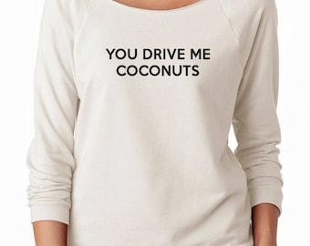 You Drive Me Coconuts Shirt Women Funny Shirt Tumblr Clothing Instagram Sweatshirt Off Shoulder Sweatshirt Teen Sweatshirt Women Sweatshirt