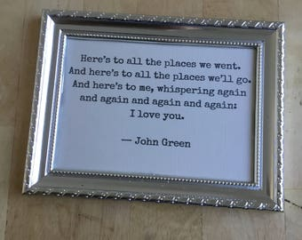 here's to all the places we went and here's to all the places we'll go and here's to me whispering again i love you john green framed quote