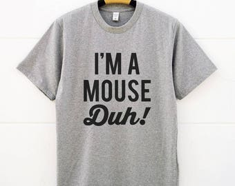 I'm A Mouse Duh Tshirts Cool Tees Funny Shirts Tumblr Clothing Fashion Shirt Teen Shirts Men Gifts Women Shirts Ladies Shirts Unisex Shirts