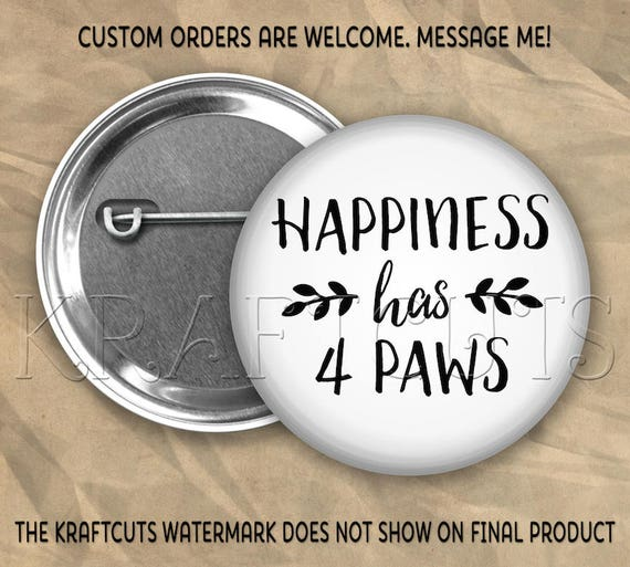 Happiness Has 4 Paws Button Flair #4 Pinback Flatback or Magnet