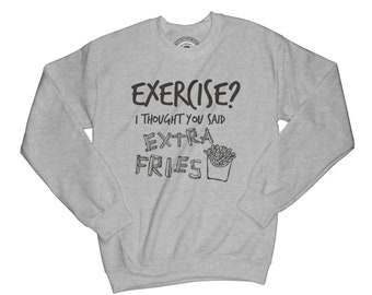 Exercise sweatshirt fries sweatshirt i thought you said sweatshirt funny sweatshirt motivation sweatshirt gym sweatshirt for hipster   APV16