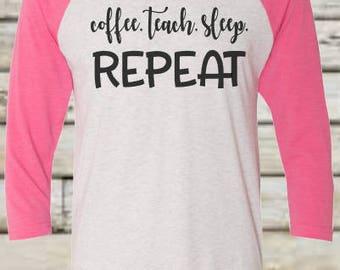 Coffee Teach Sleep Repeat Raglan; Coffee Teach Sleep Repeat Shirt; Coffee Teach Sleep